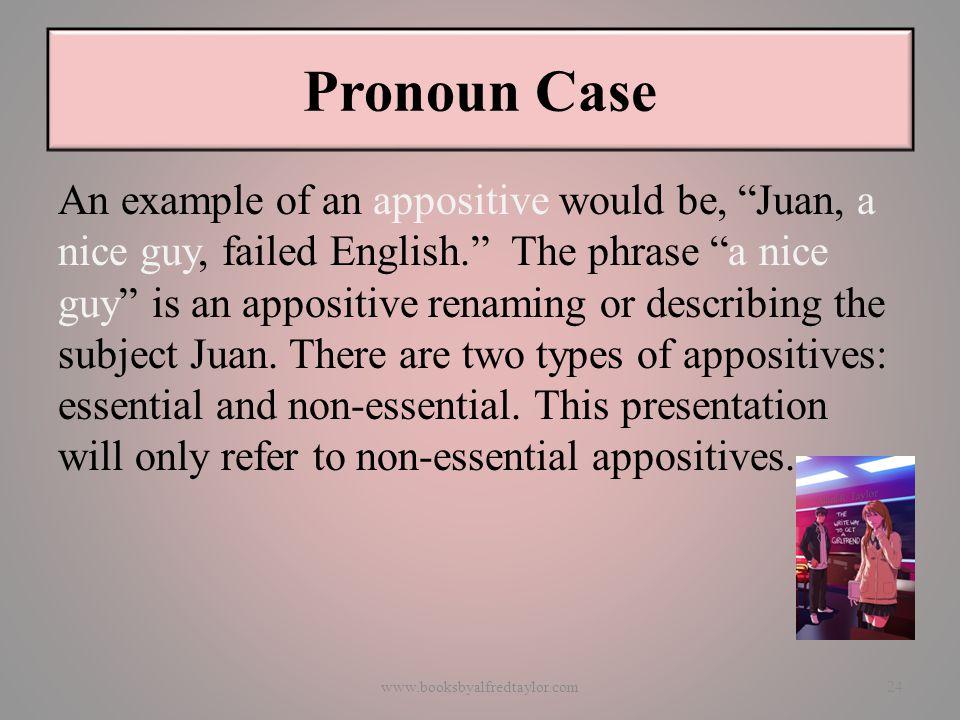 """Pronoun Case An example of an appositive would be, """"Juan, a nice guy, failed English."""" The phrase """"a nice guy"""" is an appositive renaming or describing"""