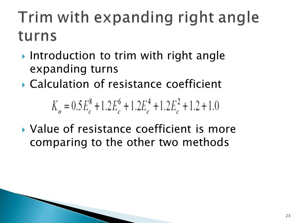  Introduction to trim with right angle expanding turns  Calculation of resistance coefficient  Value of resistance coefficient is more comparing to the other two methods 23