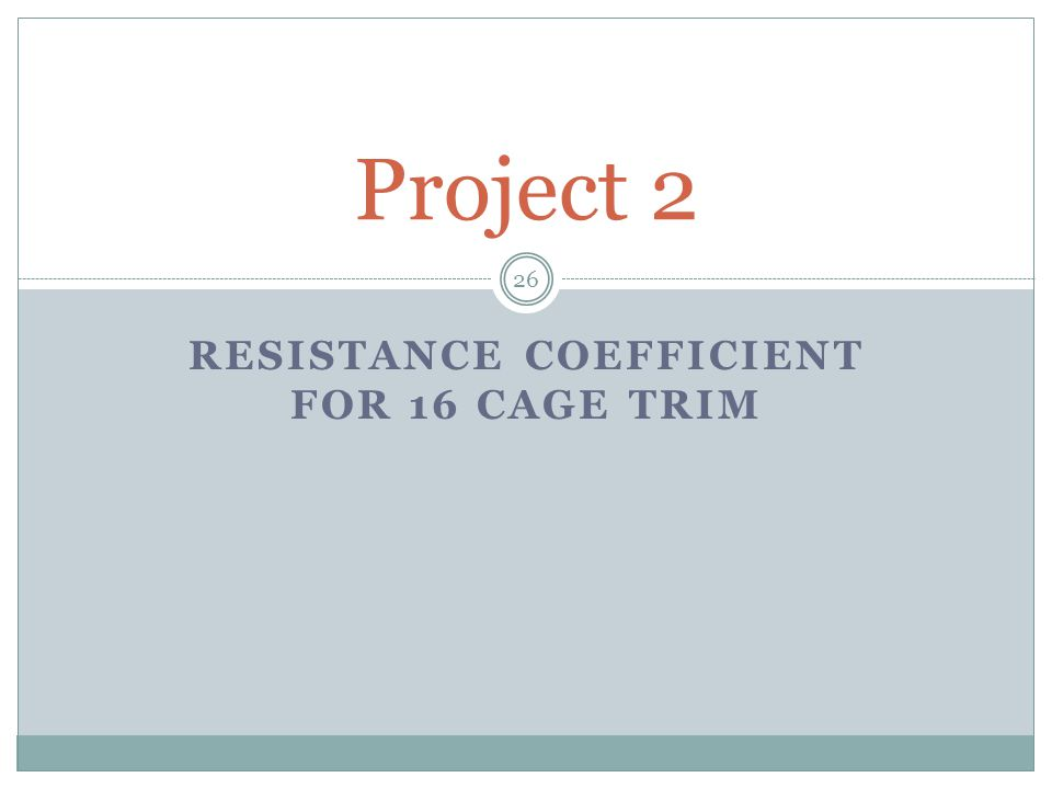 RESISTANCE COEFFICIENT FOR 16 CAGE TRIM Project 2 26