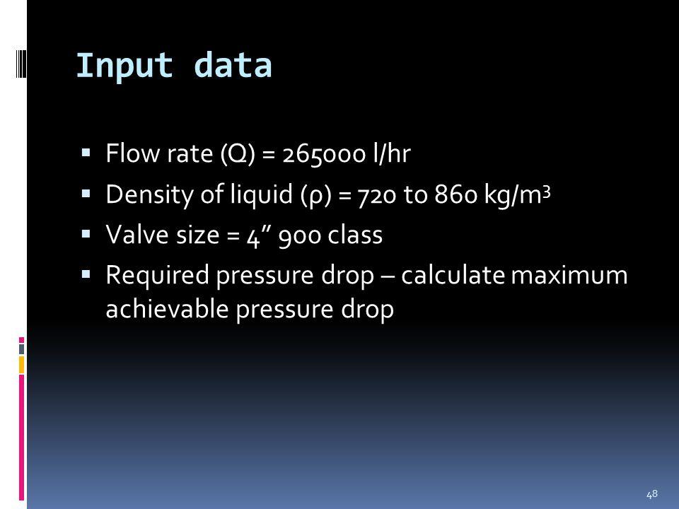 Input data  Flow rate (Q) = 265000 l/hr  Density of liquid (ρ) = 720 to 860 kg/m 3  Valve size = 4 900 class  Required pressure drop – calculate maximum achievable pressure drop 48