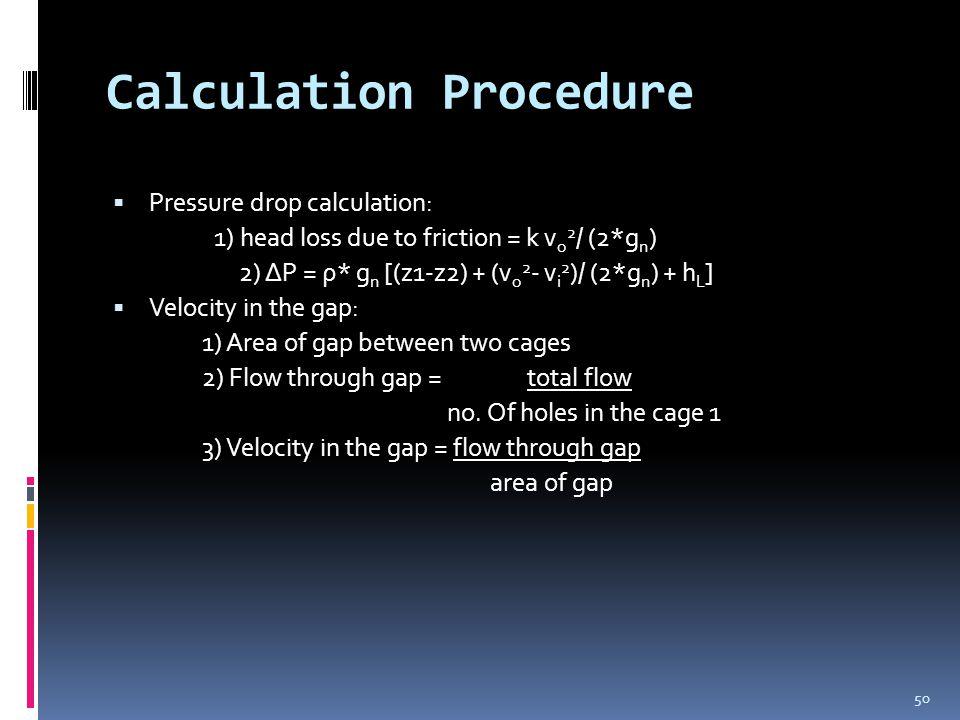 Calculation Procedure  Pressure drop calculation: 1) head loss due to friction = k v o 2 / (2*g n ) 2) ΔP = ρ* g n [(z1-z2) + (v o 2 - v i 2 )/ (2*g n ) + h L ]  Velocity in the gap: 1) Area of gap between two cages 2) Flow through gap = total flow no.