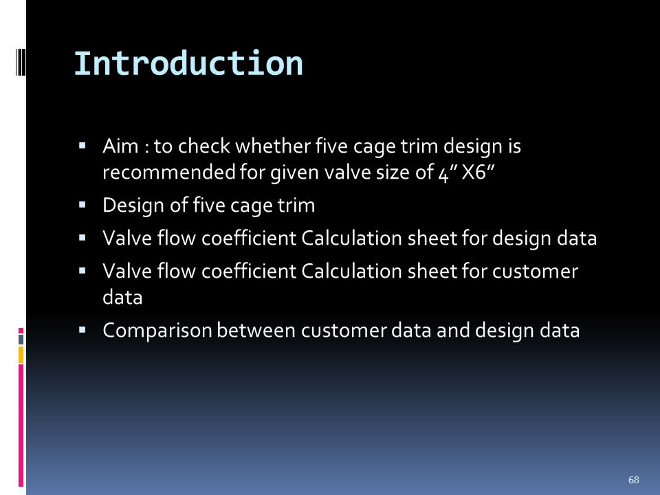 Introduction  Aim : to check whether five cage trim design is recommended for given valve size of 4 X6  Design of five cage trim  Valve flow coefficient Calculation sheet for design data  Valve flow coefficient Calculation sheet for customer data  Comparison between customer data and design data 68