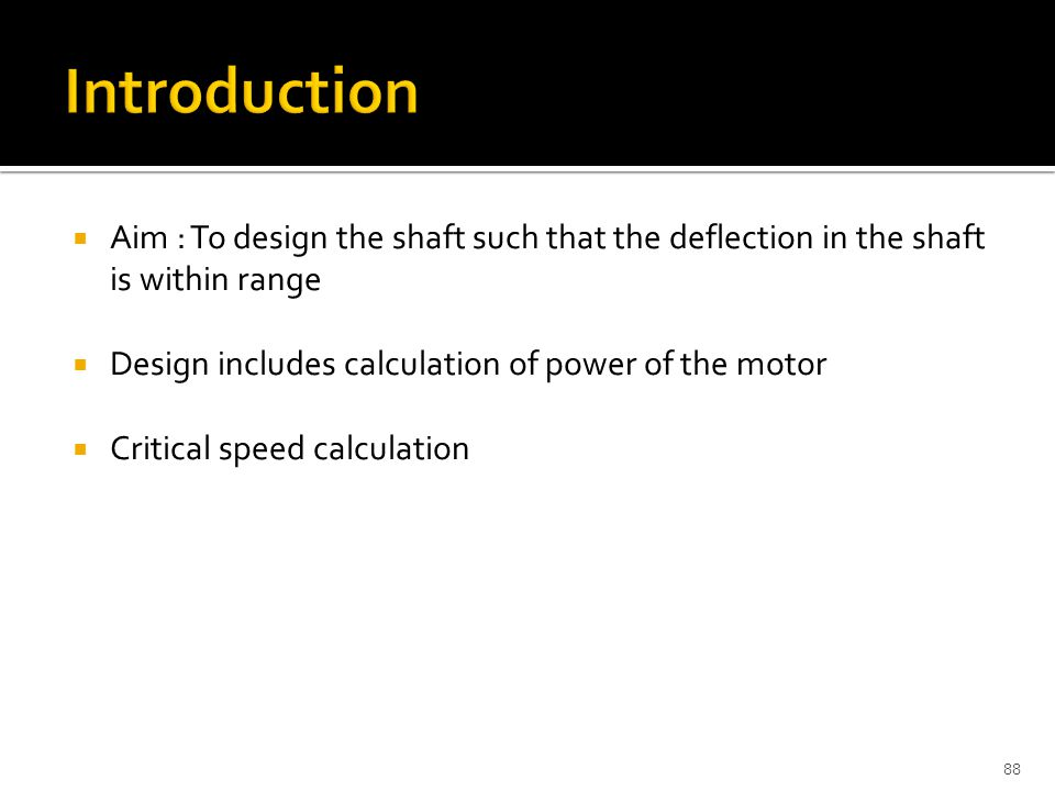  Aim : To design the shaft such that the deflection in the shaft is within range  Design includes calculation of power of the motor  Critical speed calculation 88