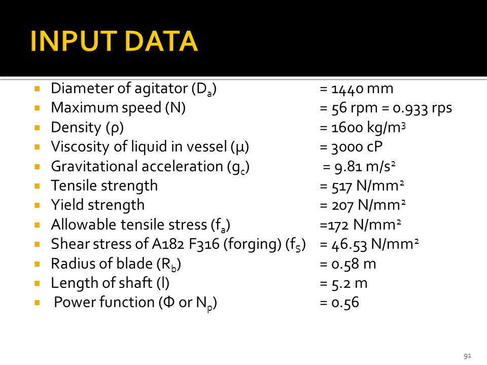  Diameter of agitator (D a ) = 1440 mm  Maximum speed (N)= 56 rpm = 0.933 rps  Density (ρ)= 1600 kg/m 3  Viscosity of liquid in vessel (μ)= 3000 cP  Gravitational acceleration (g c ) = 9.81 m/s 2  Tensile strength= 517 N/mm 2  Yield strength= 207 N/mm 2  Allowable tensile stress (f a )=172 N/mm 2  Shear stress of A182 F316 (forging) (f S )= 46.53 N/mm 2  Radius of blade (R b )= 0.58 m  Length of shaft (l)= 5.2 m  Power function (Φ or N p )= 0.56 91