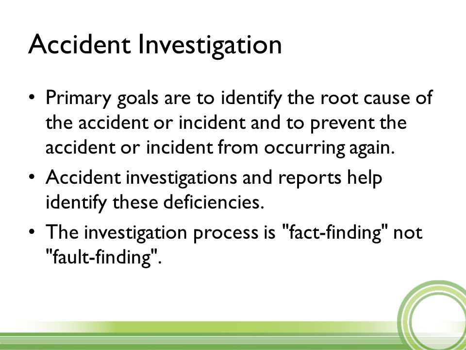Accident Investigation Primary goals are to identify the root cause of the accident or incident and to prevent the accident or incident from occurring again.
