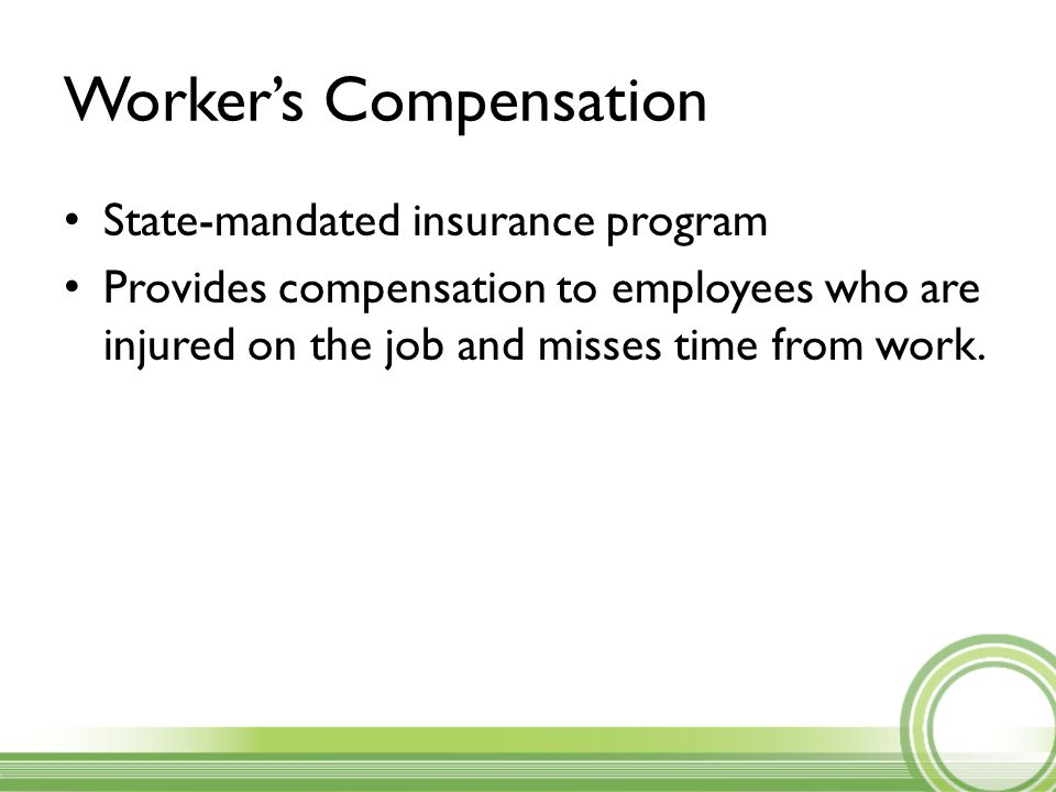 Worker's Compensation State-mandated insurance program Provides compensation to employees who are injured on the job and misses time from work.
