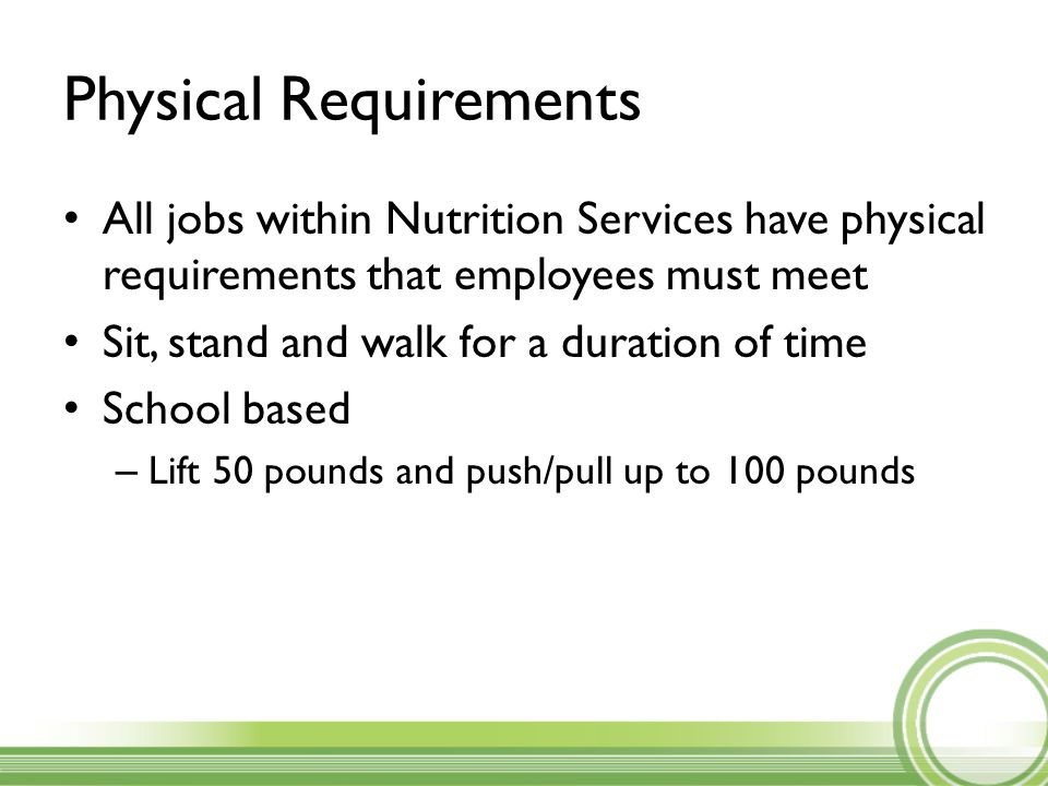Physical Requirements All jobs within Nutrition Services have physical requirements that employees must meet Sit, stand and walk for a duration of time School based – Lift 50 pounds and push/pull up to 100 pounds