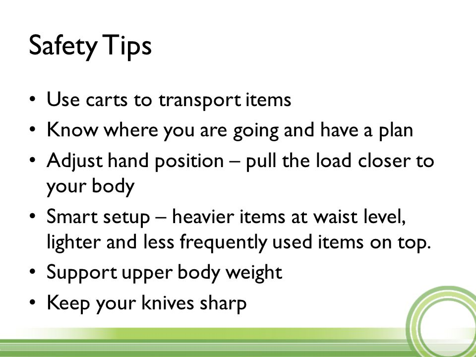 Safety Tips Use carts to transport items Know where you are going and have a plan Adjust hand position – pull the load closer to your body Smart setup – heavier items at waist level, lighter and less frequently used items on top.