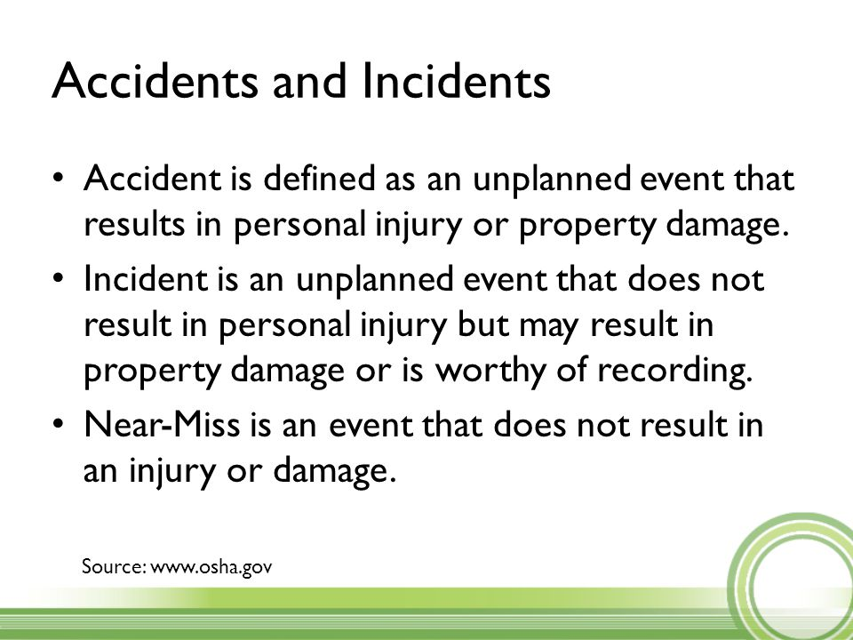 Accidents and Incidents Accident is defined as an unplanned event that results in personal injury or property damage.