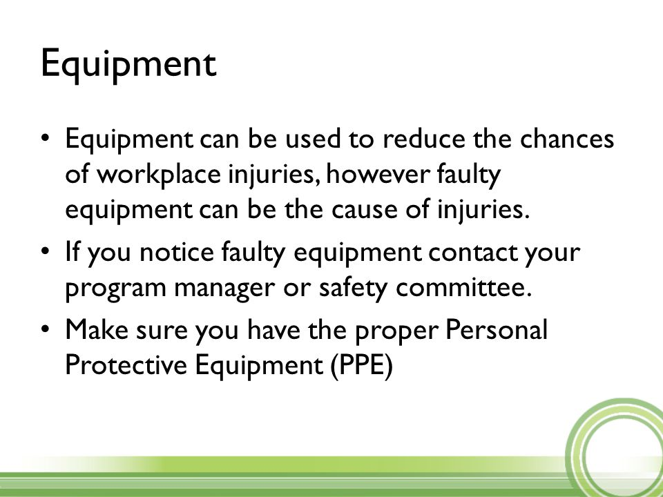 Equipment Equipment can be used to reduce the chances of workplace injuries, however faulty equipment can be the cause of injuries.