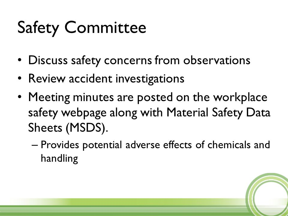 Safety Committee Discuss safety concerns from observations Review accident investigations Meeting minutes are posted on the workplace safety webpage along with Material Safety Data Sheets (MSDS).