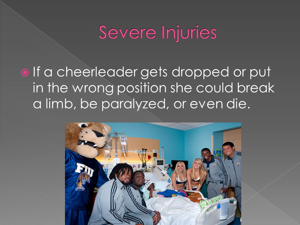  If a cheerleader gets dropped or put in the wrong position she could break a limb, be paralyzed, or even die.