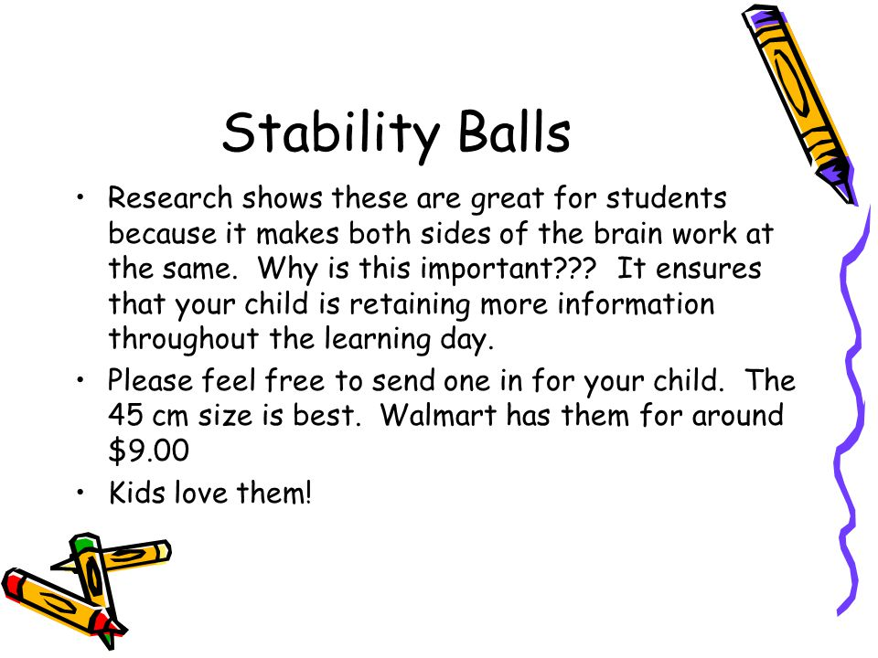 Stability Balls Research shows these are great for students because it makes both sides of the brain work at the same.