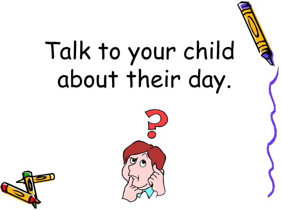 Talk to your child about their day.