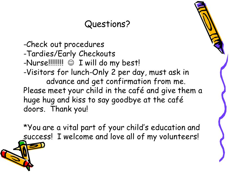 Questions? -Check out procedures -Tardies/Early Checkouts -Nurse!!!!!!!! I will do my best! -Visitors for lunch-Only 2 per day, must ask in advance an
