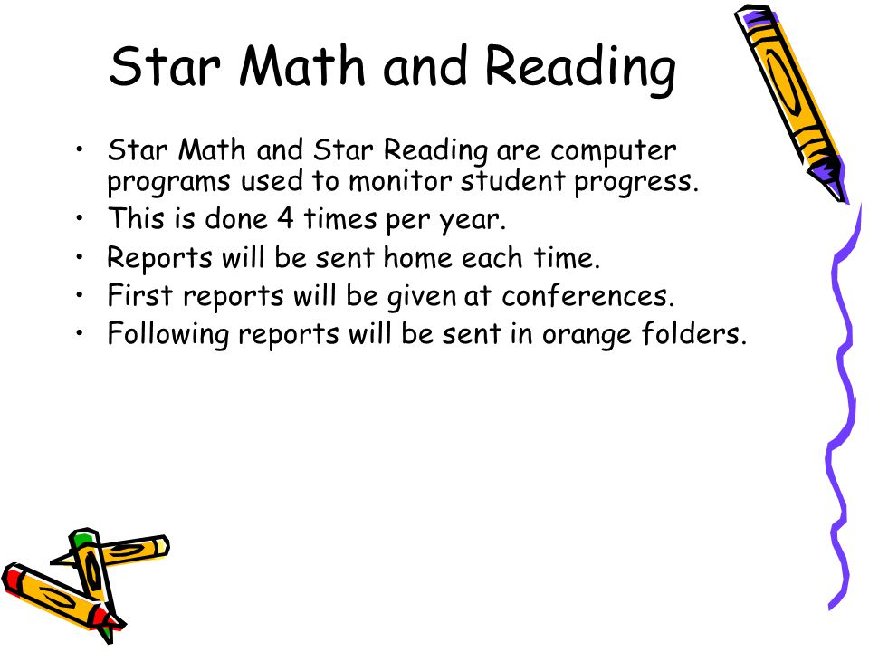 Star Math and Reading Star Math and Star Reading are computer programs used to monitor student progress. This is done 4 times per year. Reports will b