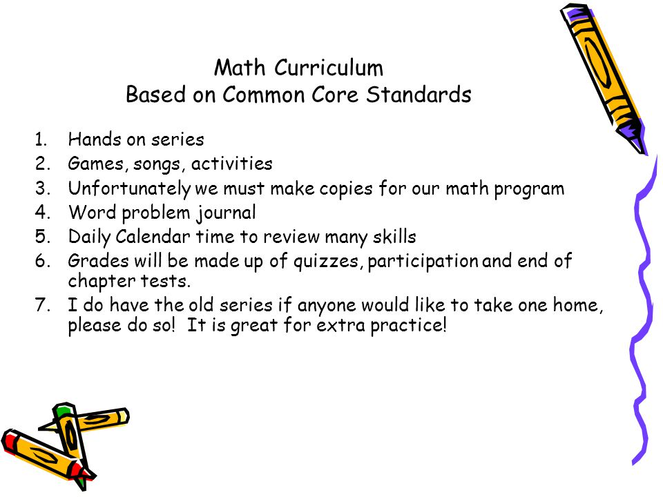 Math Curriculum Based on Common Core Standards 1.Hands on series 2.Games, songs, activities 3.Unfortunately we must make copies for our math program 4.Word problem journal 5.Daily Calendar time to review many skills 6.Grades will be made up of quizzes, participation and end of chapter tests.