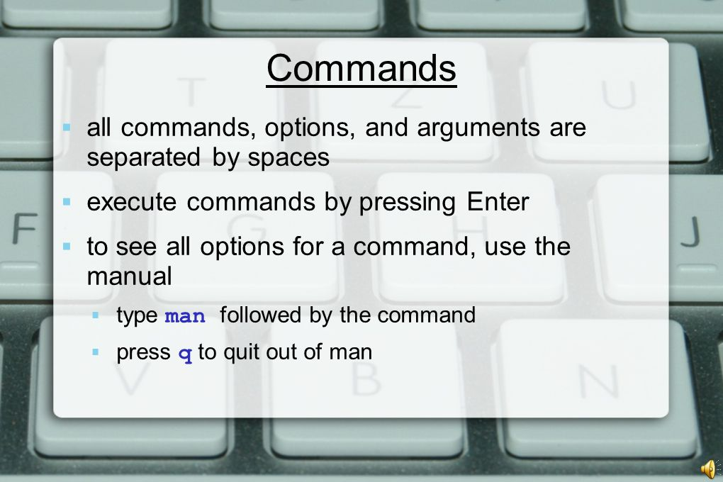 Commands  all commands, options, and arguments are separated by spaces  execute commands by pressing Enter  to see all options for a command, use the manual  type man followed by the command  press q to quit out of man