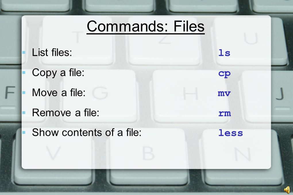 Commands: Files  List files: ls  Copy a file: cp  Move a file: mv  Remove a file: rm  Show contents of a file: less
