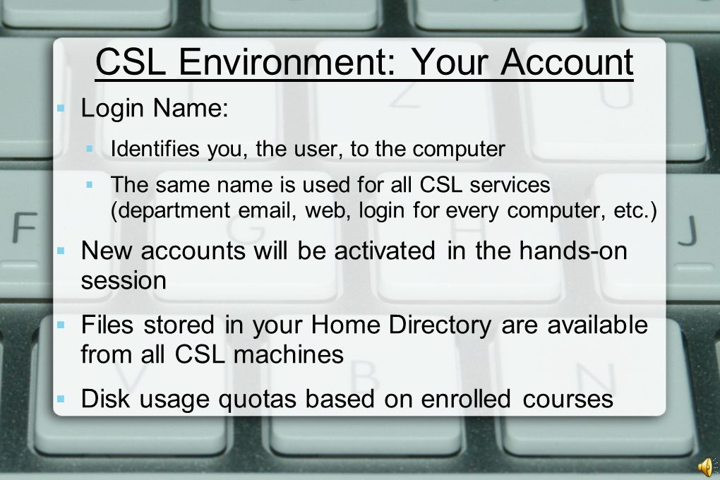 CSL Environment: Your Account  Login Name:  Identifies you, the user, to the computer  The same name is used for all CSL services (department email, web, login for every computer, etc.)  New accounts will be activated in the hands-on session  Files stored in your Home Directory are available from all CSL machines  Disk usage quotas based on enrolled courses
