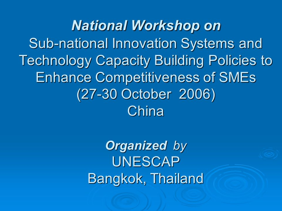 National Workshop on Sub-national Innovation Systems and Technology Capacity Building Policies to Enhance Competitiveness of SMEs (27-30 October 2006) China Organized by UNESCAP Bangkok, Thailand