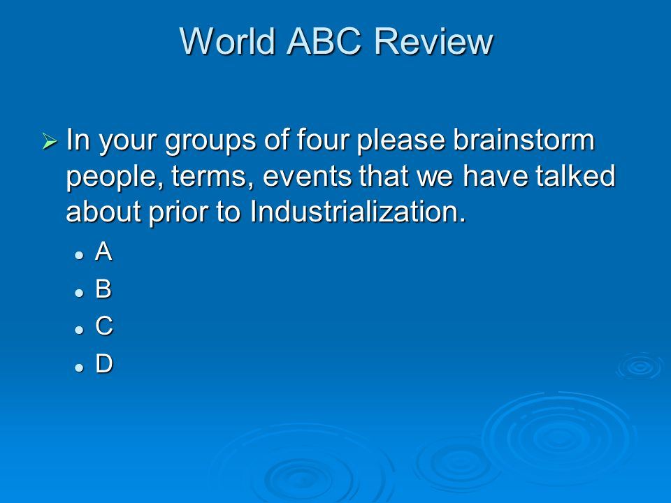 World ABC Review  In your groups of four please brainstorm people, terms, events that we have talked about prior to Industrialization. A B C D