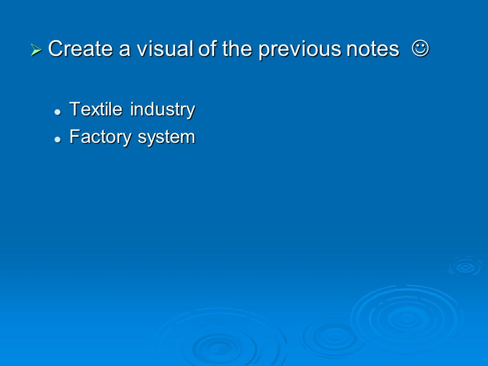  Create a visual of the previous notes  Create a visual of the previous notes Textile industry Textile industry Factory system Factory system