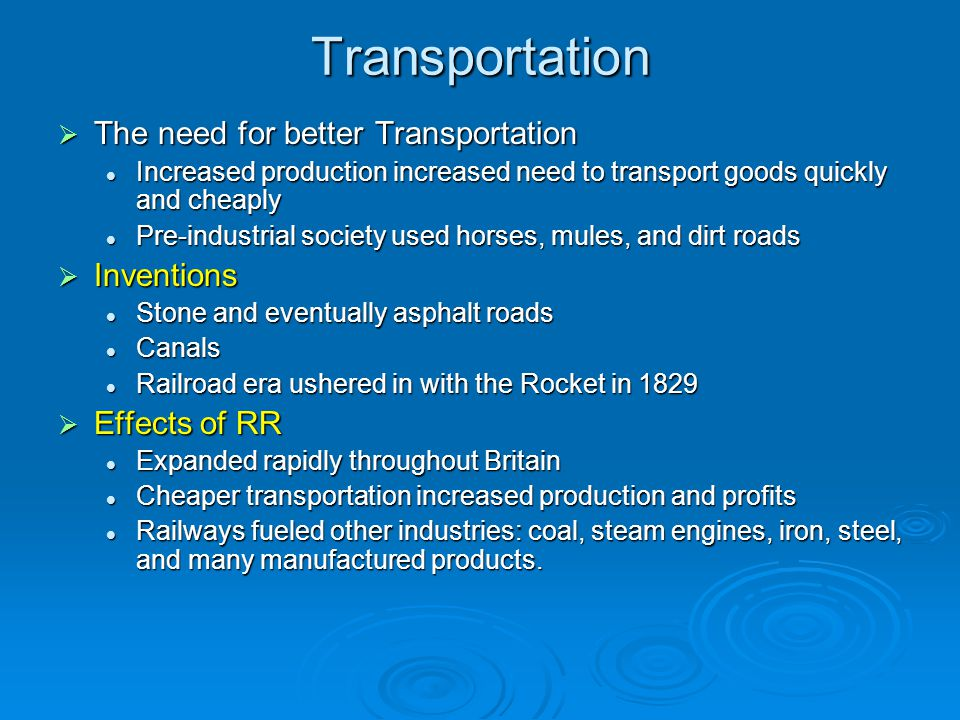 Transportation  The need for better Transportation Increased production increased need to transport goods quickly and cheaply Increased production in