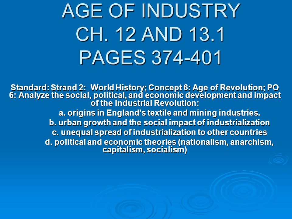 AGE OF INDUSTRY CH. 12 AND 13.1 PAGES 374-401 Standard: Strand 2: World History; Concept 6: Age of Revolution; PO 6: Analyze the social, political, an