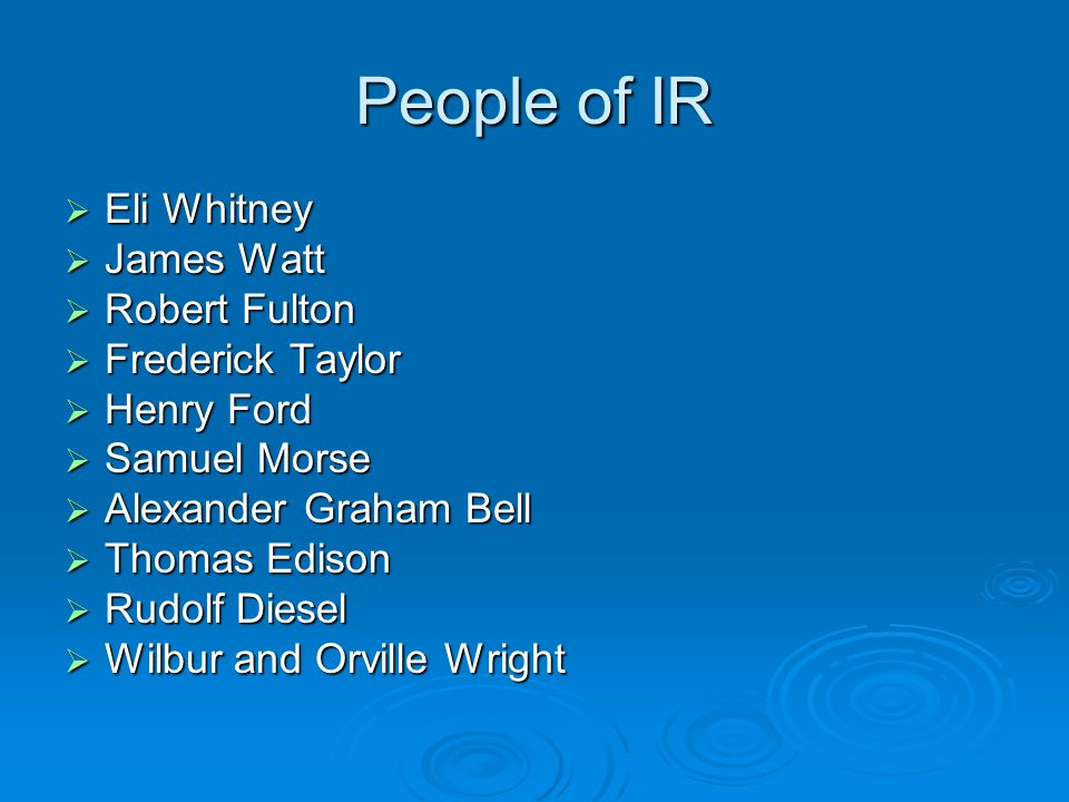 People of IR  Eli Whitney  James Watt  Robert Fulton  Frederick Taylor  Henry Ford  Samuel Morse  Alexander Graham Bell  Thomas Edison  Rudolf Diesel  Wilbur and Orville Wright