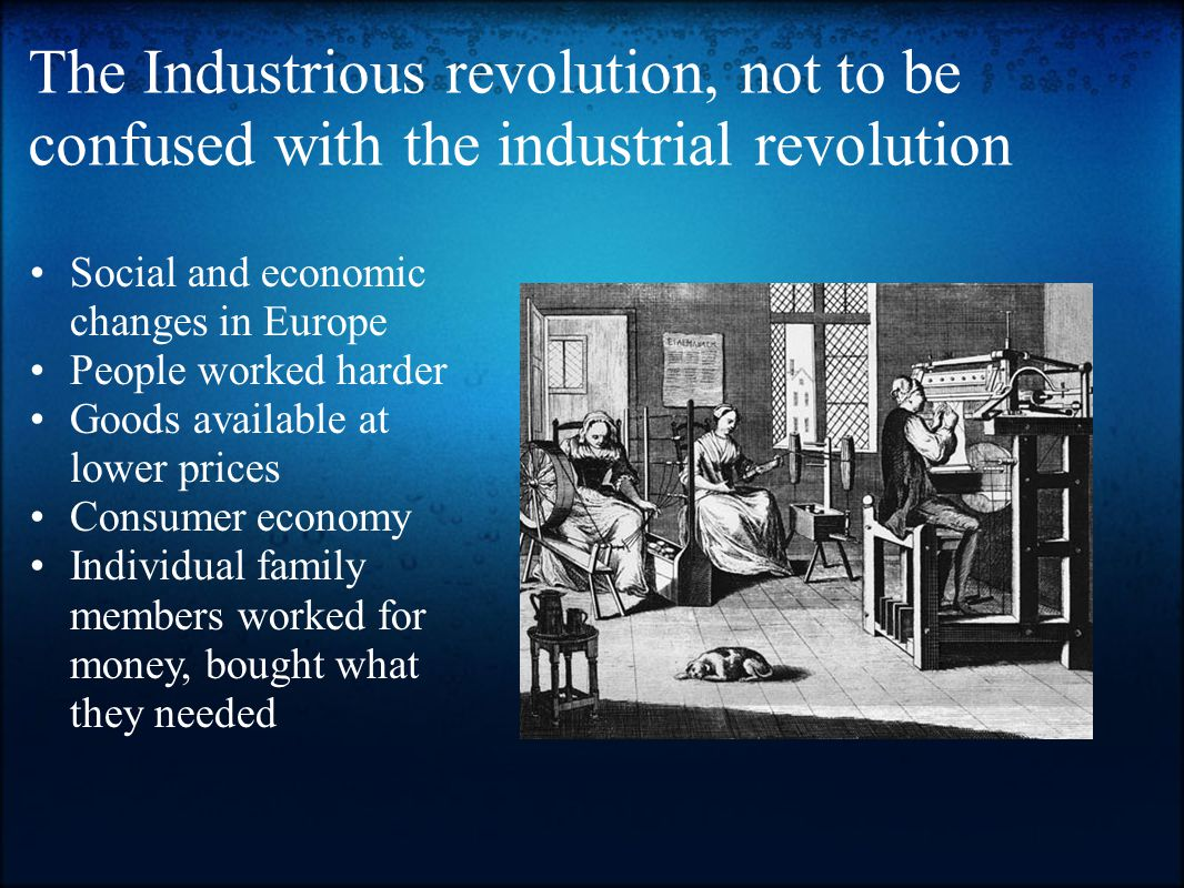 The Industrious revolution, not to be confused with the industrial revolution Social and economic changes in Europe People worked harder Goods available at lower prices Consumer economy Individual family members worked for money, bought what they needed