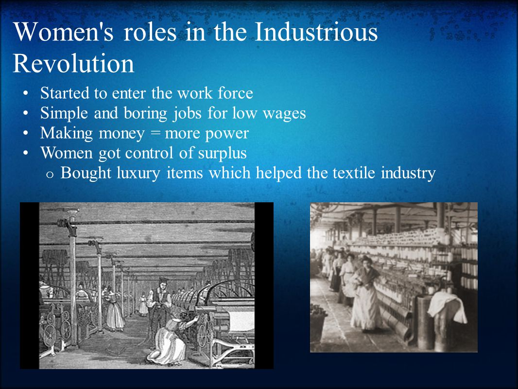 Women s roles in the Industrious Revolution Started to enter the work force Simple and boring jobs for low wages Making money = more power Women got control of surplus o Bought luxury items which helped the textile industry