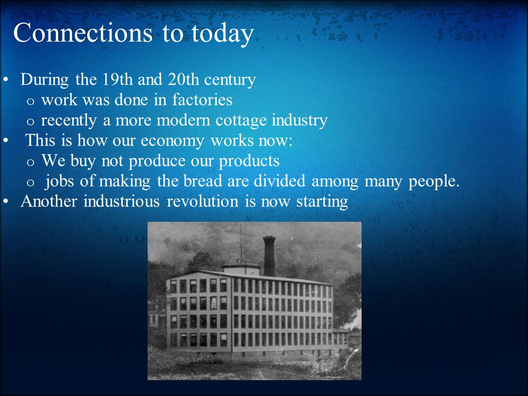 Connections to today During the 19th and 20th century o work was done in factories o recently a more modern cottage industry This is how our economy works now: o We buy not produce our products o jobs of making the bread are divided among many people.