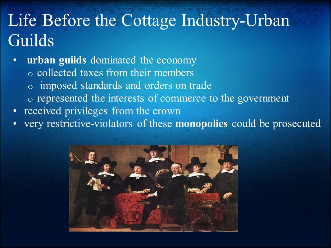 Life Before the Cottage Industry-Urban Guilds urban guilds dominated the economy o collected taxes from their members o imposed standards and orders on trade o represented the interests of commerce to the government received privileges from the crown very restrictive-violators of these monopolies could be prosecuted
