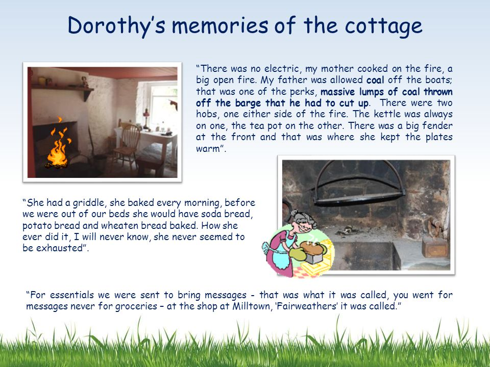Dorothy's memories of the cottage There was no electric, my mother cooked on the fire, a big open fire.