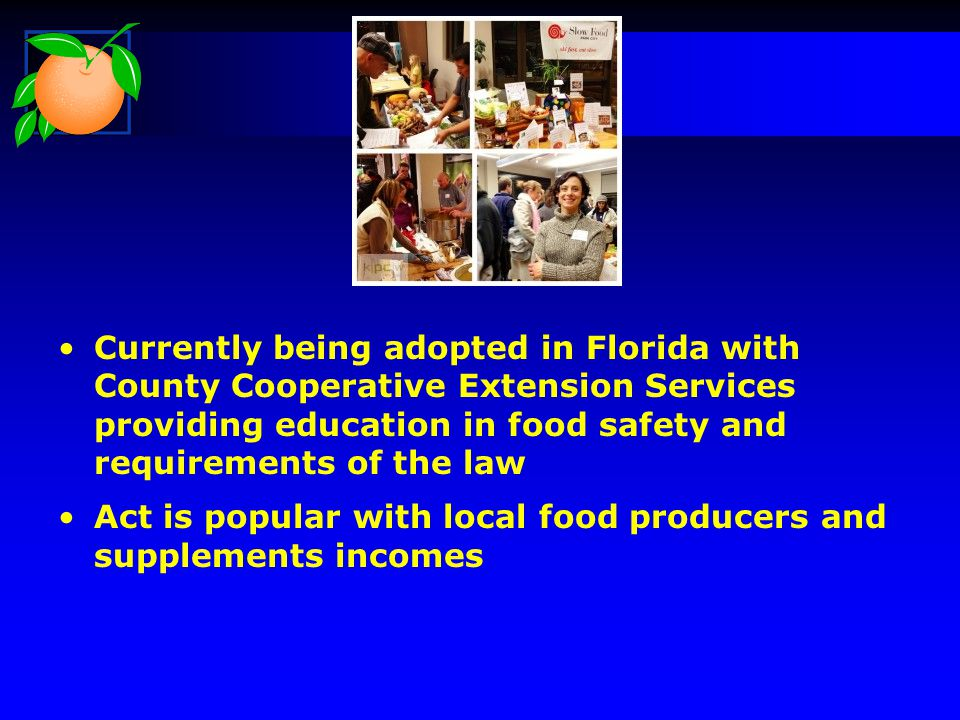 Currently being adopted in Florida with County Cooperative Extension Services providing education in food safety and requirements of the law Act is popular with local food producers and supplements incomes