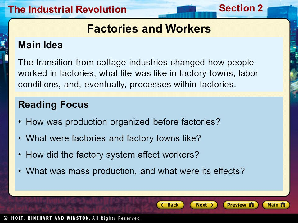 Section 2 The Industrial Revolution Raw materials delivered Work done to completion Merchant takes product to market Workers controlled schedules, quality Family life revolved around business Work in the Home Production before Factories Destruction of equipment Time to learn skills Physical strength required Factory owners took advantage of drawbacks Problems for Cottage Industries