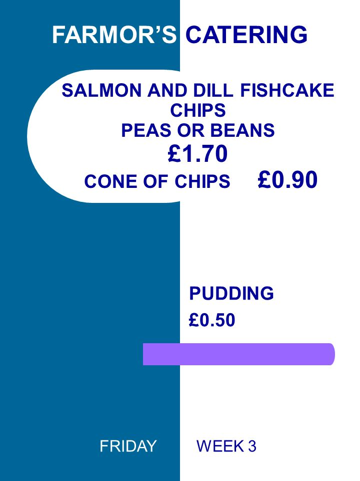 SALMON AND DILL FISHCAKE CHIPS PEAS OR BEANS £1.70 CONE OF CHIPS £0.90 PUDDING £0.50 FARMOR'S CATERING FRIDAY WEEK 3