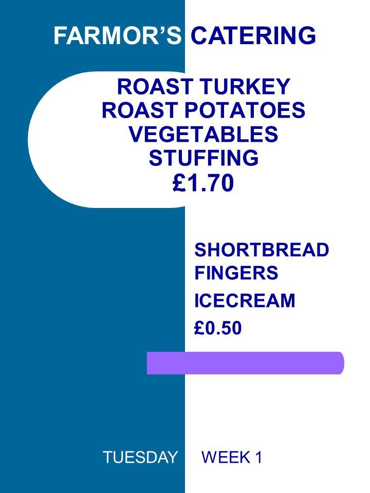 ROAST TURKEY ROAST POTATOES VEGETABLES STUFFING £1.70 SHORTBREAD FINGERS ICECREAM £0.50 FARMOR'S CATERING TUESDAY WEEK 1