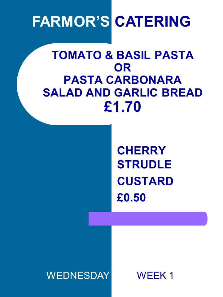 TOMATO & BASIL PASTA OR PASTA CARBONARA SALAD AND GARLIC BREAD £1.70 CHERRY STRUDLE CUSTARD £0.50 FARMOR'S CATERING WEDNESDAY WEEK 1