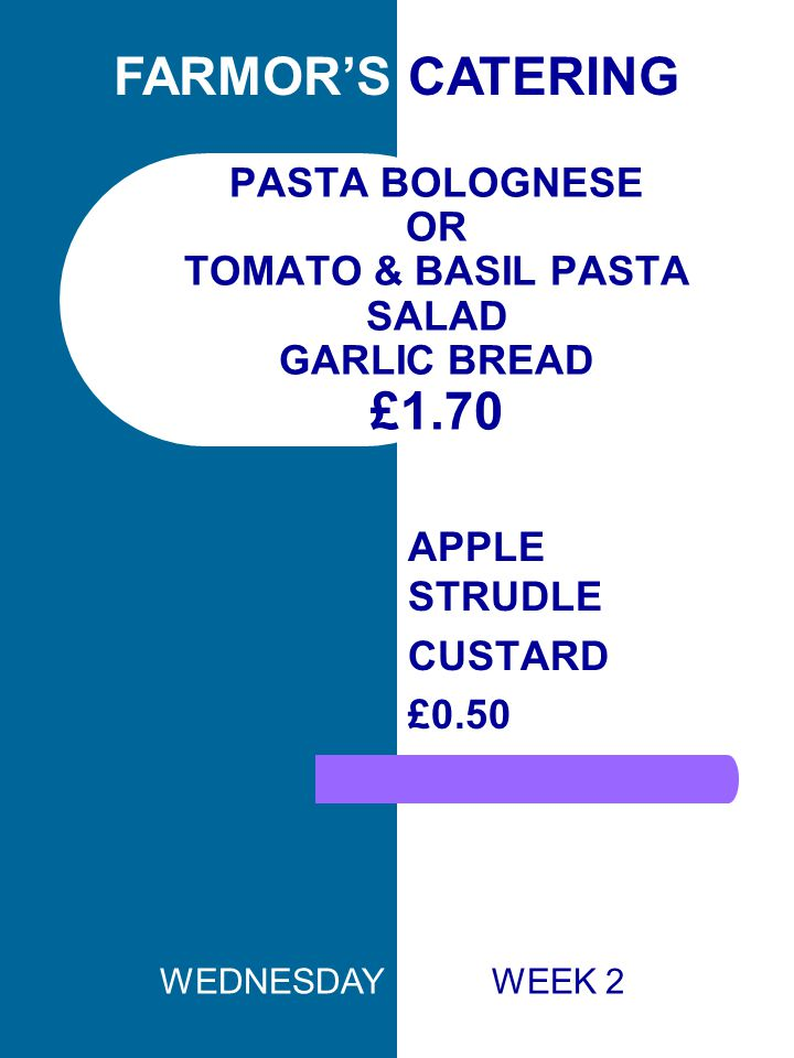 PASTA BOLOGNESE OR TOMATO & BASIL PASTA SALAD GARLIC BREAD £1.70 APPLE STRUDLE CUSTARD £0.50 FARMOR'S CATERING WEDNESDAY WEEK 2