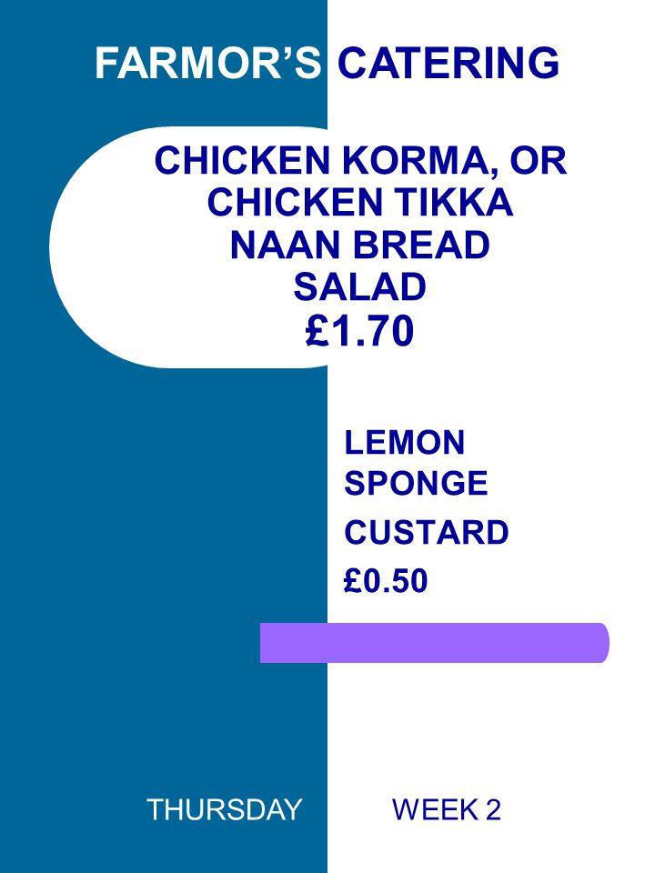 CHICKEN KORMA, OR CHICKEN TIKKA NAAN BREAD SALAD £1.70 LEMON SPONGE CUSTARD £0.50 FARMOR'S CATERING THURSDAY WEEK 2
