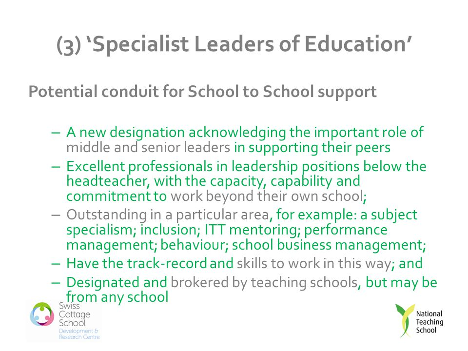 (3) 'Specialist Leaders of Education' Potential conduit for School to School support – A new designation acknowledging the important role of middle and senior leaders in supporting their peers – Excellent professionals in leadership positions below the headteacher, with the capacity, capability and commitment to work beyond their own school; – Outstanding in a particular area, for example: a subject specialism; inclusion; ITT mentoring; performance management; behaviour; school business management; – Have the track-record and skills to work in this way; and – Designated and brokered by teaching schools, but may be from any school