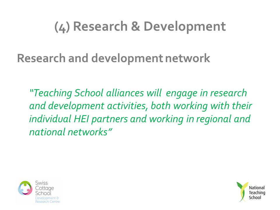(4) Research & Development Research and development network Teaching School alliances will engage in research and development activities, both working with their individual HEI partners and working in regional and national networks