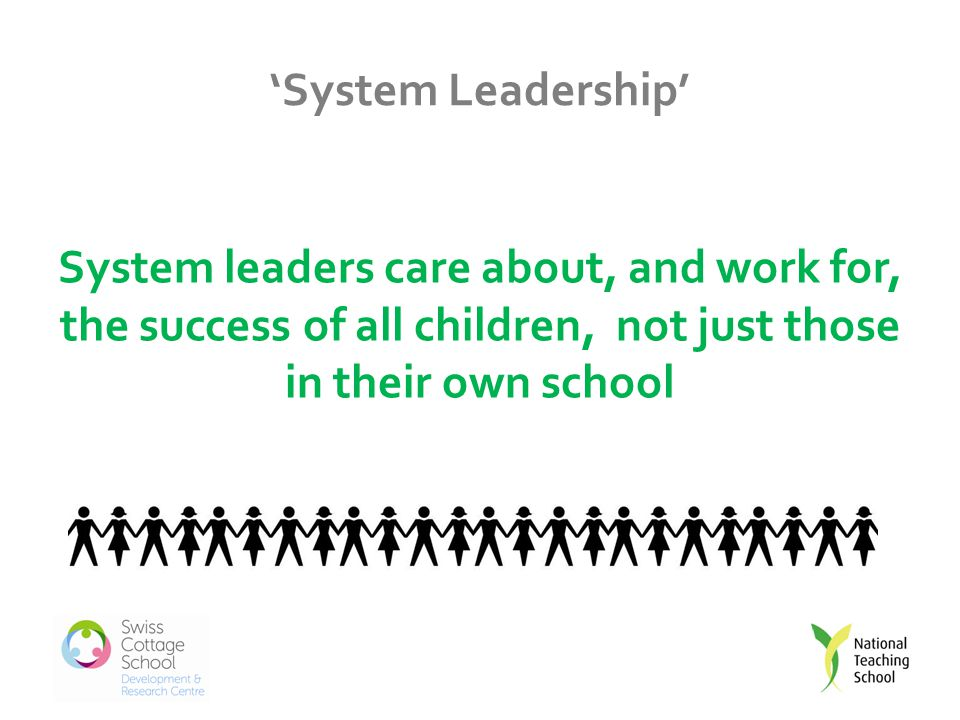 'System Leadership' System leaders care about, and work for, the success of all children, not just those in their own school