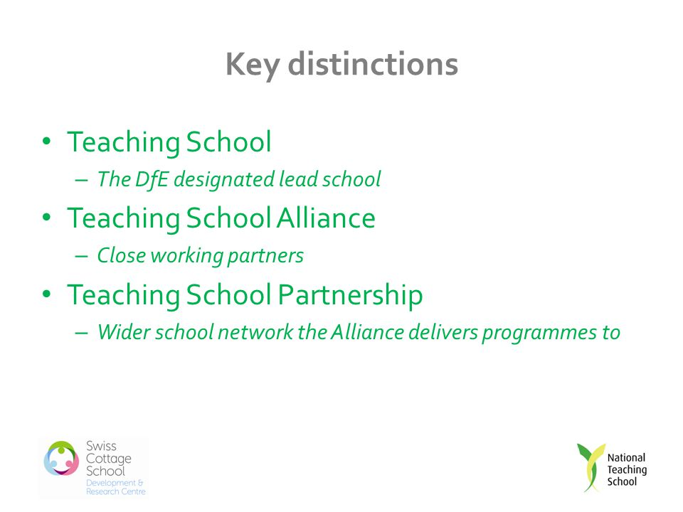 Key distinctions Teaching School – The DfE designated lead school Teaching School Alliance – Close working partners Teaching School Partnership – Wider school network the Alliance delivers programmes to