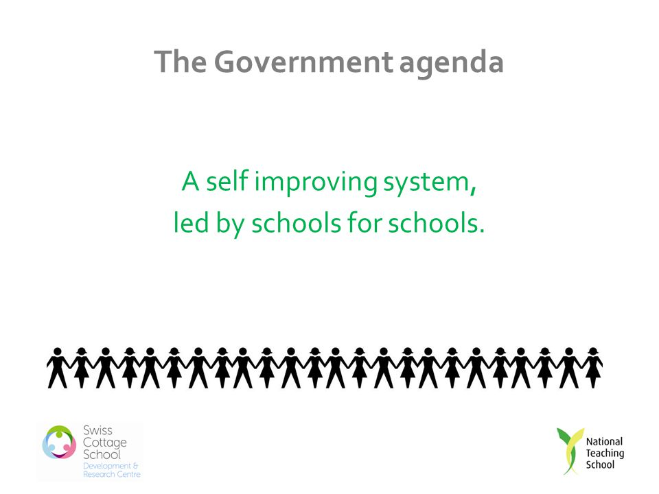 The Government agenda A self improving system, led by schools for schools.