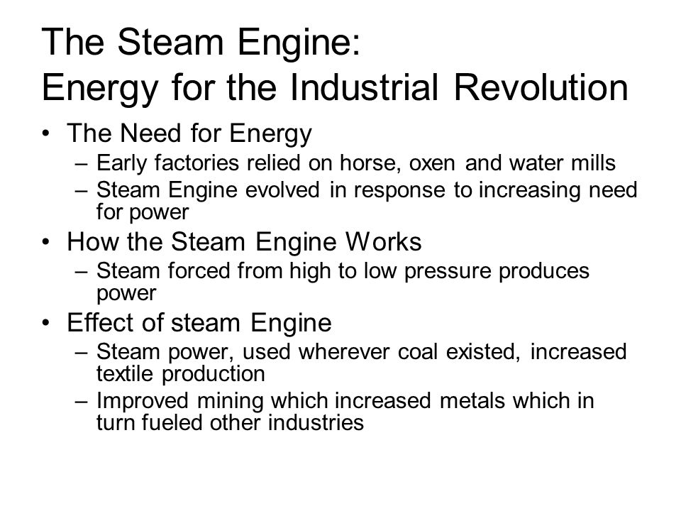 The Steam Engine: Energy for the Industrial Revolution The Need for Energy –Early factories relied on horse, oxen and water mills –Steam Engine evolved in response to increasing need for power How the Steam Engine Works –Steam forced from high to low pressure produces power Effect of steam Engine –Steam power, used wherever coal existed, increased textile production –Improved mining which increased metals which in turn fueled other industries