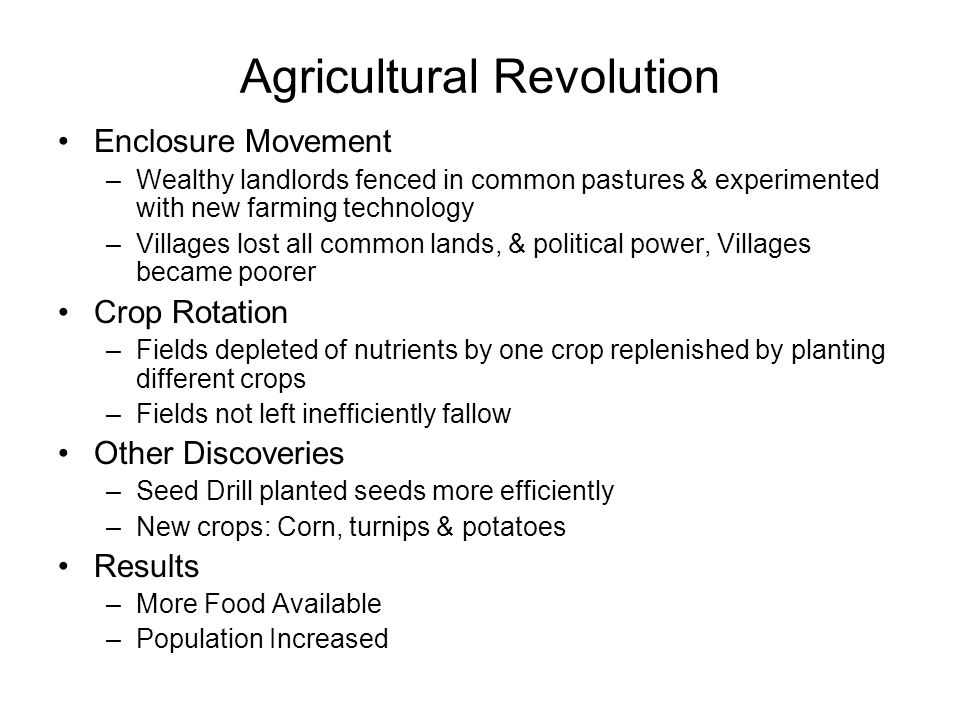 Agricultural Revolution Enclosure Movement –Wealthy landlords fenced in common pastures & experimented with new farming technology –Villages lost all common lands, & political power, Villages became poorer Crop Rotation –Fields depleted of nutrients by one crop replenished by planting different crops –Fields not left inefficiently fallow Other Discoveries –Seed Drill planted seeds more efficiently –New crops: Corn, turnips & potatoes Results –More Food Available –Population Increased