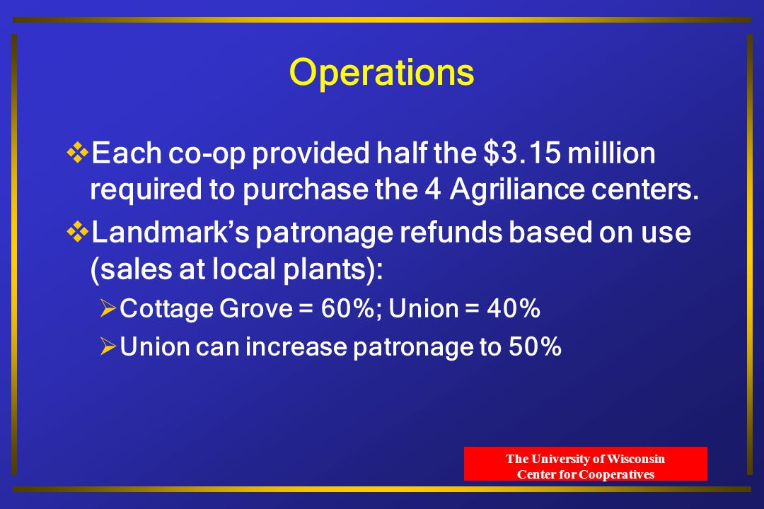 The University of Wisconsin Center for Cooperatives Operations  Each co-op provided half the $3.15 million required to purchase the 4 Agriliance centers.